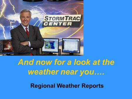 And now for a look at the weather near you…. Regional Weather Reports.