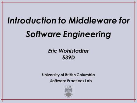 University of British Columbia Software Practices Lab Introduction to Middleware for Software Engineering Eric Wohlstadter 539D.