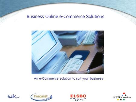SUPPLY Newham Business Online e-Commerce Solutions An e-Commerce solution to suit your business.