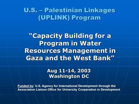 "U.S. – Palestinian Linkages (UPLINK) Program ""Capacity Building for a Program in Water Resources Management in Gaza and the West Bank"" Funded by: U.S."