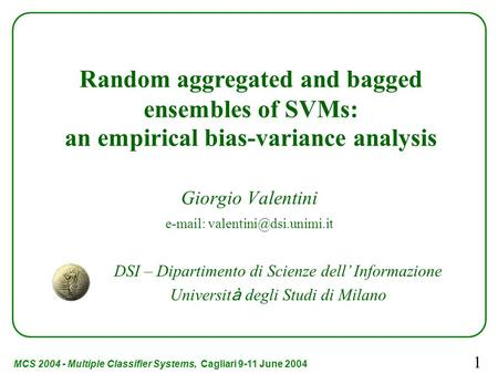 MCS 2004 - Multiple Classifier Systems, Cagliari 9-11 June 2004 1 Giorgio Valentini   Random aggregated and bagged ensembles.
