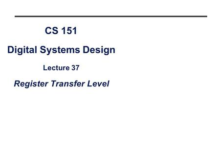 CS 151 Digital Systems Design Lecture 37 Register Transfer Level.
