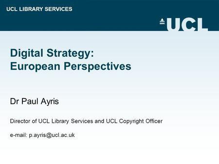 UCL LIBRARY SERVICES Digital Strategy: European Perspectives Dr Paul Ayris Director of UCL Library Services and UCL Copyright Officer