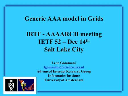 Generic AAA model in Grids IRTF - AAAARCH meeting IETF 52 – Dec 14 th Salt Lake City Leon Gommans Advanced Internet Research Group.