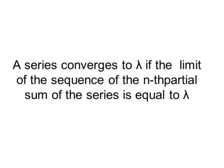 A series converges to λ if the limit of the sequence of the n-thpartial sum of the series is equal to λ.
