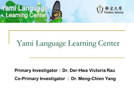 Yami Language Learning Center Primary Investigator : Dr. Der-Hwa Victoria Rau Co-Primary Investigator : Dr. Meng-Chien Yang.