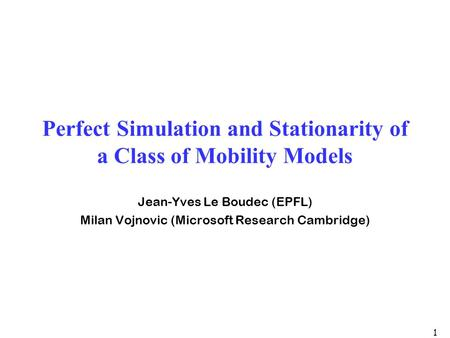 1 Perfect Simulation and Stationarity of a Class of Mobility Models Jean-Yves Le Boudec (EPFL) Milan Vojnovic (Microsoft Research Cambridge)
