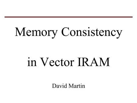 Memory Consistency in Vector IRAM David Martin. Consistency model applies to instructions in a single instruction stream (different than multi-processor.