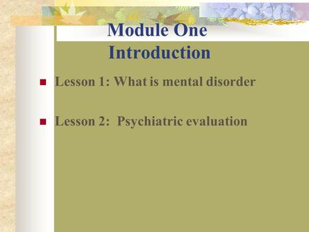 Module One Introduction Lesson 1: What is mental disorder Lesson 2: Psychiatric evaluation.