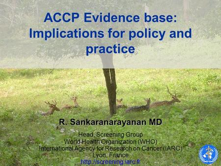 ACCP Evidence base: Implications for policy and practice R. Sankaranarayanan MD Head, Screening Group World Health Organization (WHO) International Agency.