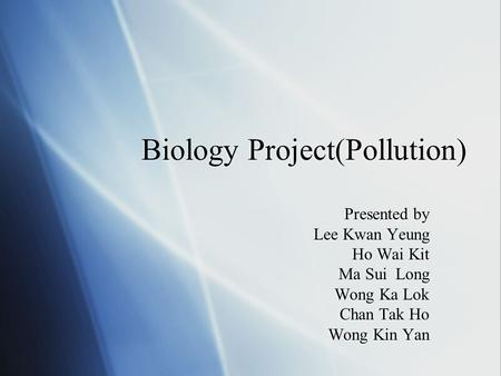 Biology Project(Pollution) Presented by Lee Kwan Yeung Ho Wai Kit Ma Sui Long Wong Ka Lok Chan Tak Ho Wong Kin Yan Presented by Lee Kwan Yeung Ho Wai Kit.