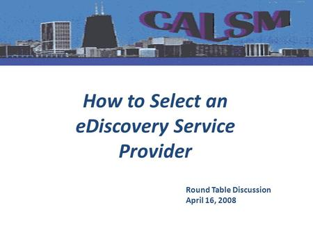 How to Select an eDiscovery Service Provider Round Table Discussion April 16, 2008.