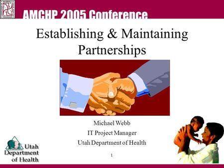 AMCHP 2005 Conference 1 Establishing & Maintaining Partnerships Michael Webb IT Project Manager Utah Department of Health.