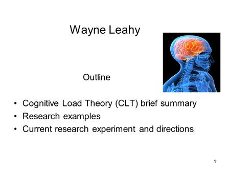 1 Wayne Leahy Outline Cognitive Load Theory (CLT) brief summary Research examples Current research experiment and directions.