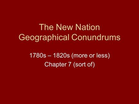 The New Nation Geographical Conundrums 1780s – 1820s (more or less) Chapter 7 (sort of)