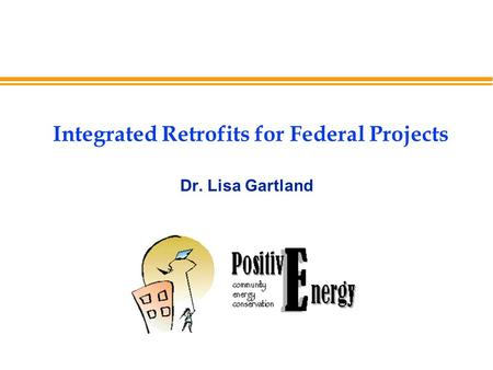 Integrated Retrofits for Federal Projects Dr. Lisa Gartland.