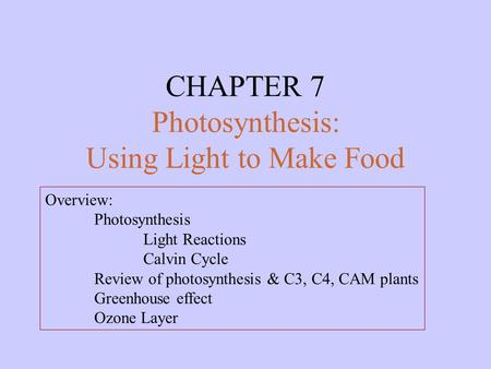 CHAPTER 7 Photosynthesis: Using Light to Make Food Overview: Photosynthesis Light Reactions Calvin Cycle Review of photosynthesis & C3, C4, CAM plants.