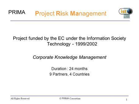 PRIMA © PRIMA Consortium All Rights Reserved 1 Project Risk Management Project funded by the EC under the Information Society Technology - 1999/2002 Corporate.