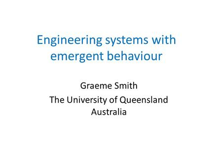 Engineering systems with emergent behaviour Graeme Smith The University of Queensland Australia.