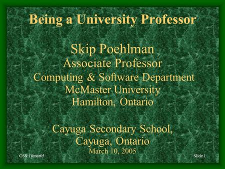 CSS:10mar05Slide 1 Being a University Professor Skip Poehlman Associate Professor Computing & Software Department McMaster University Hamilton, Ontario.