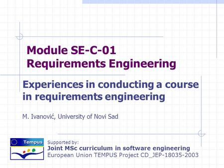 Supported by: Joint MSc curriculum in software engineering European Union TEMPUS Project CD_JEP-18035-2003 Module SE-C-01 Requirements Engineering Experiences.