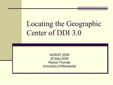 Locating the Geographic Center of DDI 3.0 IASSIST 2006 25 May 2006 Wendy Thomas University of Minnesota.