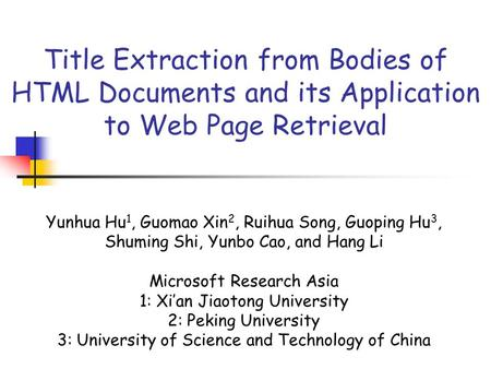 Title Extraction from Bodies of HTML Documents and its Application to Web Page Retrieval Yunhua Hu 1, Guomao Xin 2, Ruihua Song, Guoping Hu 3, Shuming.