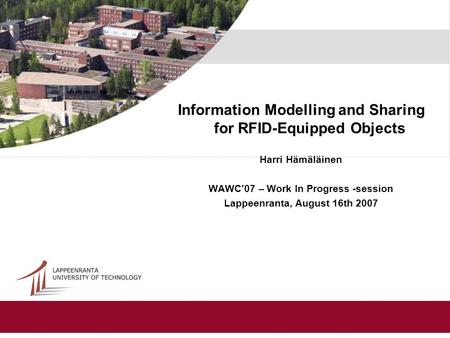 Information Modelling and Sharing for RFID-Equipped Objects Harri Hämäläinen WAWC'07 – Work In Progress -session Lappeenranta, August 16th 2007.