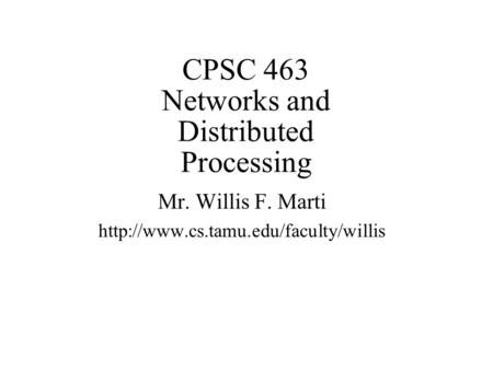 CPSC 463 Networks and Distributed Processing Mr. Willis F. Marti