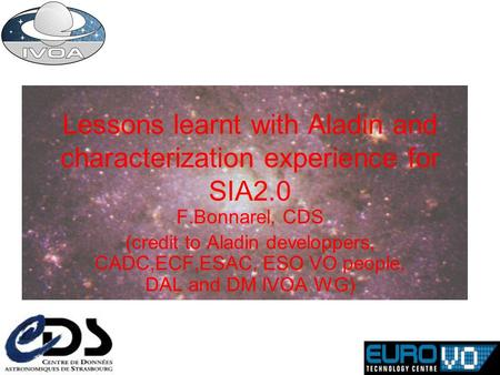 Lessons learnt with Aladin and characterization experience for SIA2.0 F.Bonnarel, CDS (credit to Aladin developpers, CADC,ECF,ESAC, ESO VO people, DAL.