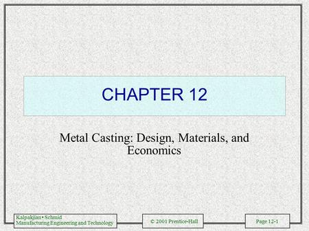 Kalpakjian Schmid Manufacturing Engineering and Technology © 2001 Prentice-Hall Page 12-1 CHAPTER 12 Metal Casting: Design, Materials, and Economics.