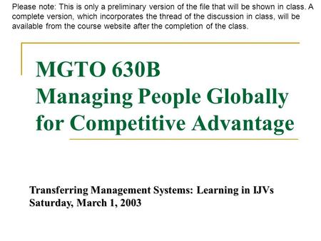 MGTO 630B Managing People Globally for Competitive Advantage Transferring Management Systems: Learning in IJVs Saturday, March 1, 2003 Please note: This.
