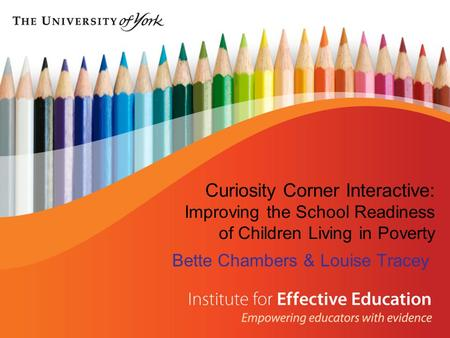 Curiosity Corner Interactive: Improving the School Readiness of Children Living in Poverty Bette Chambers & Louise Tracey.