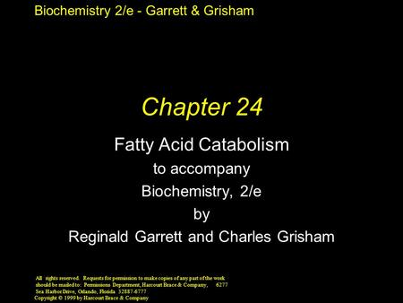 Biochemistry 2/e - Garrett & Grisham Copyright © 1999 by Harcourt Brace & Company Chapter 24 Fatty Acid Catabolism to accompany Biochemistry, 2/e by Reginald.
