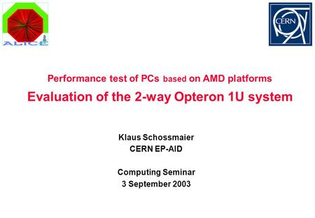Evaluation of the 2-way Opteron 1U system Klaus Schossmaier CERN EP-AID Computing Seminar 3 September 2003 Performance test of PCs based on AMD platforms.
