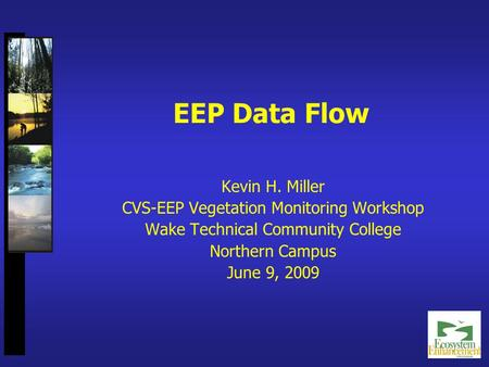 EEP Data Flow Kevin H. Miller CVS-EEP Vegetation Monitoring Workshop Wake Technical Community College Northern Campus June 9, 2009.