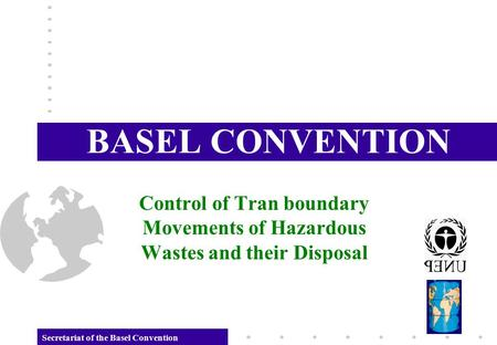 Secretariat of the Basel Convention BASEL CONVENTION Control of Tran boundary Movements of Hazardous Wastes and their Disposal.
