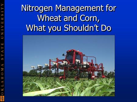 O K L A H O M A S T A T E U N I V E R S I T Y Nitrogen Management for Wheat and Corn, What you Shouldn't Do.