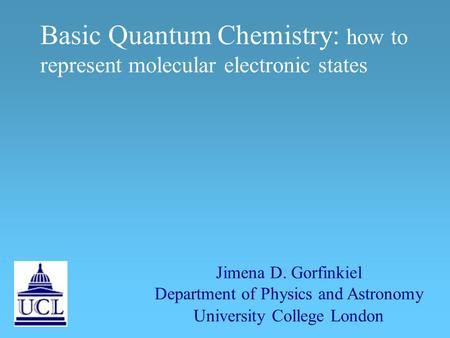 Basic Quantum Chemistry: how to represent molecular electronic states Jimena D. Gorfinkiel Department of Physics and Astronomy University College London.