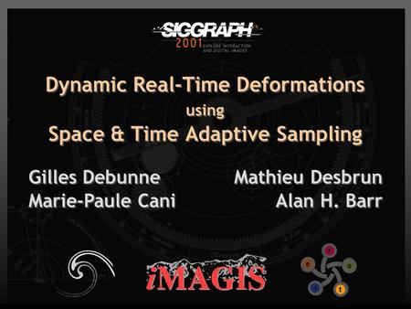 Dynamic Real-Time Deformations using Space & Time Adaptive Sampling Gilles Debunne Marie-Paule Cani Gilles Debunne Marie-Paule Cani Mathieu Desbrun Alan.