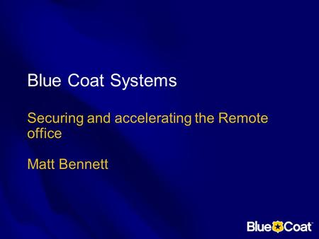 Blue Coat Systems Securing and accelerating the Remote office Matt Bennett.