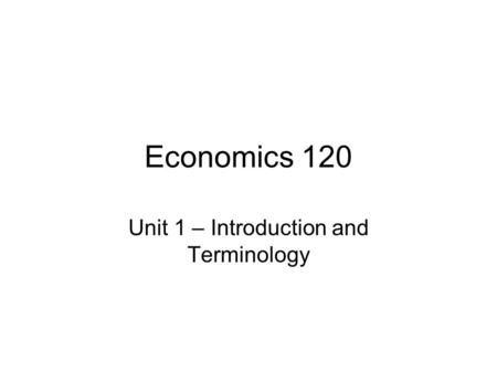Economics 120 Unit 1 – Introduction and Terminology.