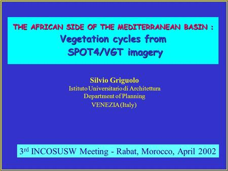 THE AFRICAN SIDE OF THE MEDITERRANEAN BASIN : Vegetation cycles from SPOT4/VGT imagery SPOT4/VGT imagery Silvio Griguolo Istituto Universitario di Architettura.