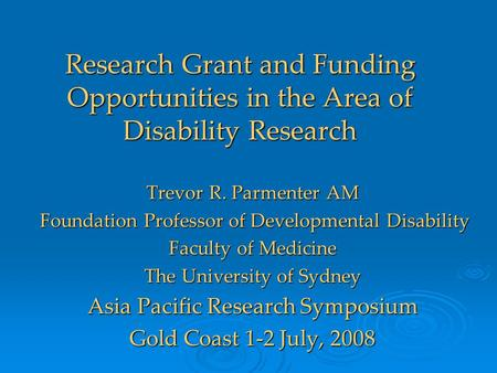 Research Grant and Funding Opportunities in the Area of Disability Research Trevor R. Parmenter AM Foundation Professor of Developmental Disability Foundation.