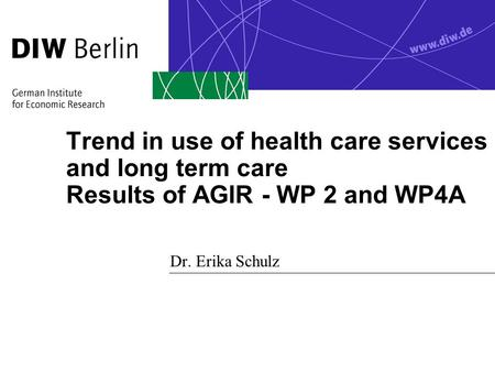Trend in use of health care services and long term care Results of AGIR - WP 2 and WP4A Dr. Erika Schulz.