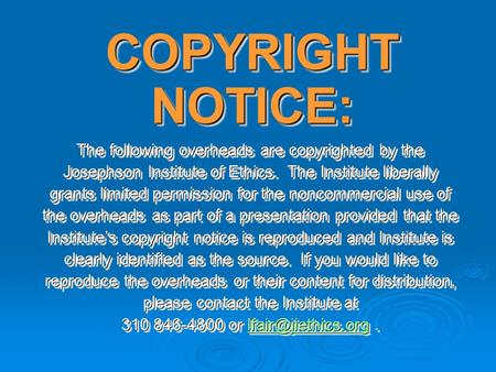 COPYRIGHT NOTICE: The following overheads are copyrighted by the Josephson Institute of Ethics. The Institute liberally grants limited permission for the.