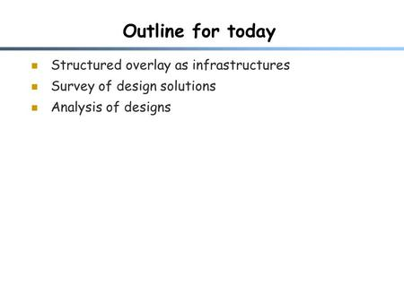 Outline for today Structured overlay as infrastructures Survey of design solutions Analysis of designs.