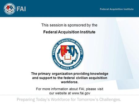 This session is sponsored by the Federal Acquisition Institute The primary organization providing knowledge and support to the federal civilian acquisition.