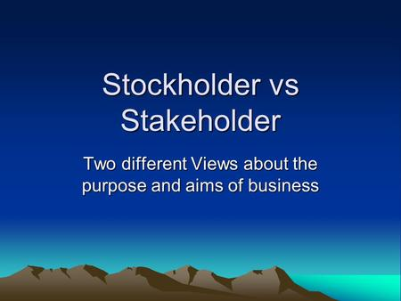 Stockholder vs Stakeholder Two different Views about the purpose and aims of business.