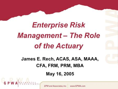 Enterprise Risk Management – The Role of the Actuary James E. Rech, ACAS, ASA, MAAA, CFA, FRM, PRM, MBA May 16, 2005.